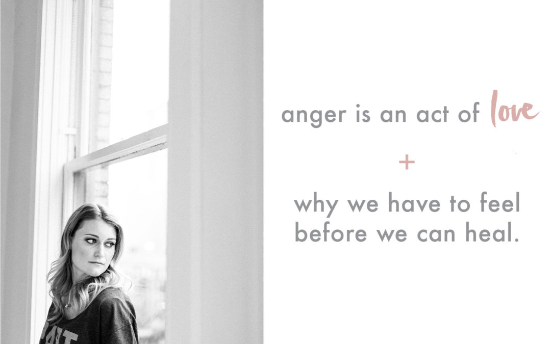 Anger is an act of love + why we have to feel before we can heal.